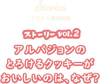 Stories こだわり開発秘話 ストーリー vol.2 アルパジョンのとろけるクッキーがおいしいのは、なぜ?